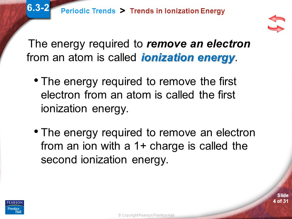 © Copyright Pearson Prentice Hall Slide 4 of 31 Periodic Trends > Trends in Ionization Energy ionization energy The energy required to remove an electron from an atom is called ionization energy.
