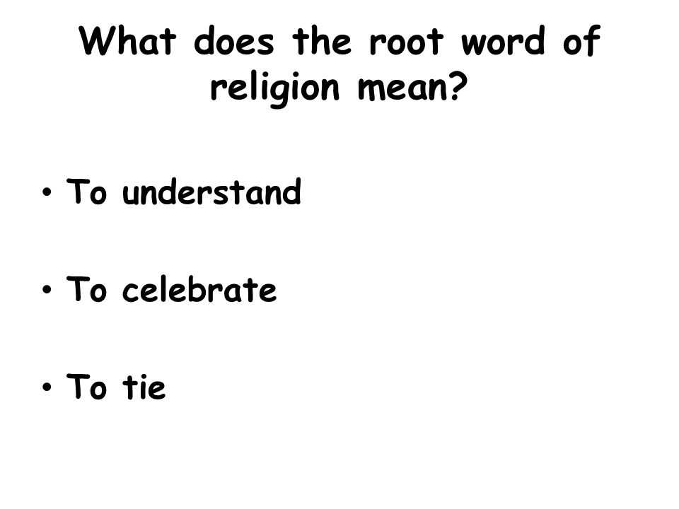 What does the root word of religion mean? To understand To celebrate To tie
