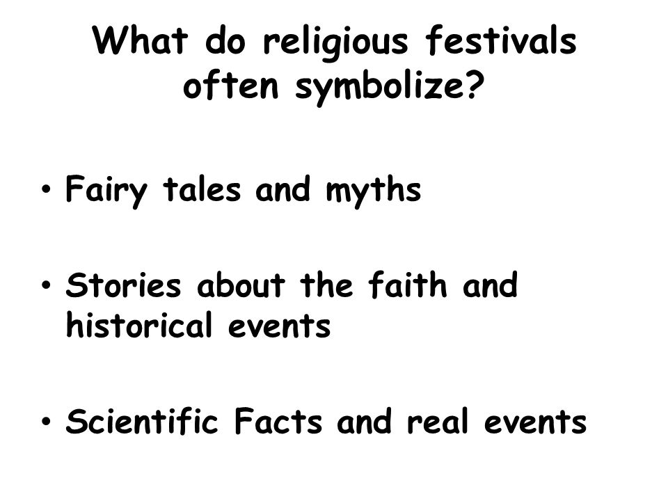 What do religious festivals often symbolize? Fairy tales and myths Stories about the faith and historical events Scientific Facts and real events