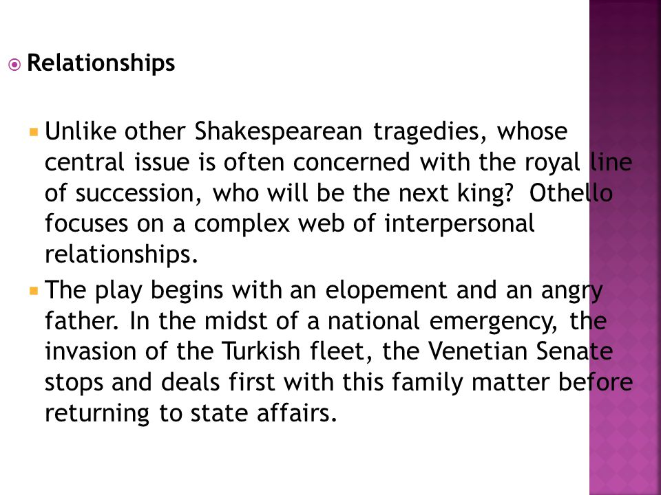  Relationships  Unlike other Shakespearean tragedies, whose central issue is often concerned with the royal line of succession, who will be the next