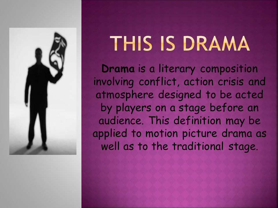 Drama is a literary composition involving conflict, action crisis and atmosphere designed to be acted by players on a stage before an audience. This d