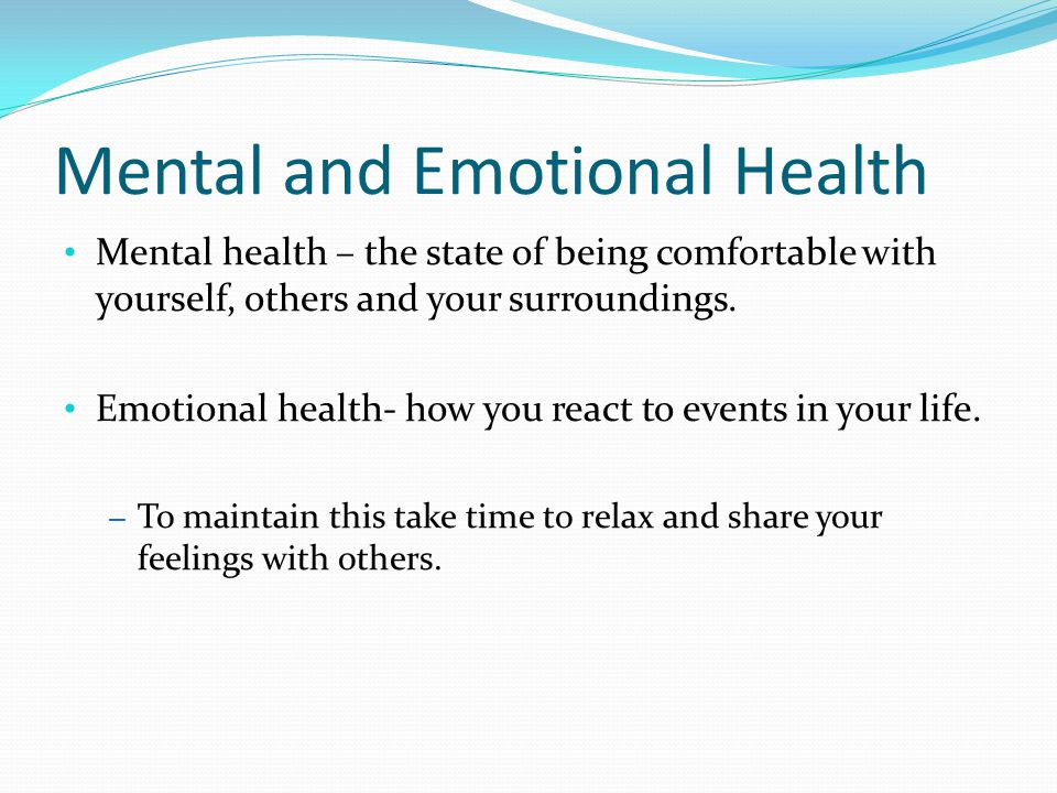 Mental and Emotional Health Mental health – the state of being comfortable with yourself, others and your surroundings.