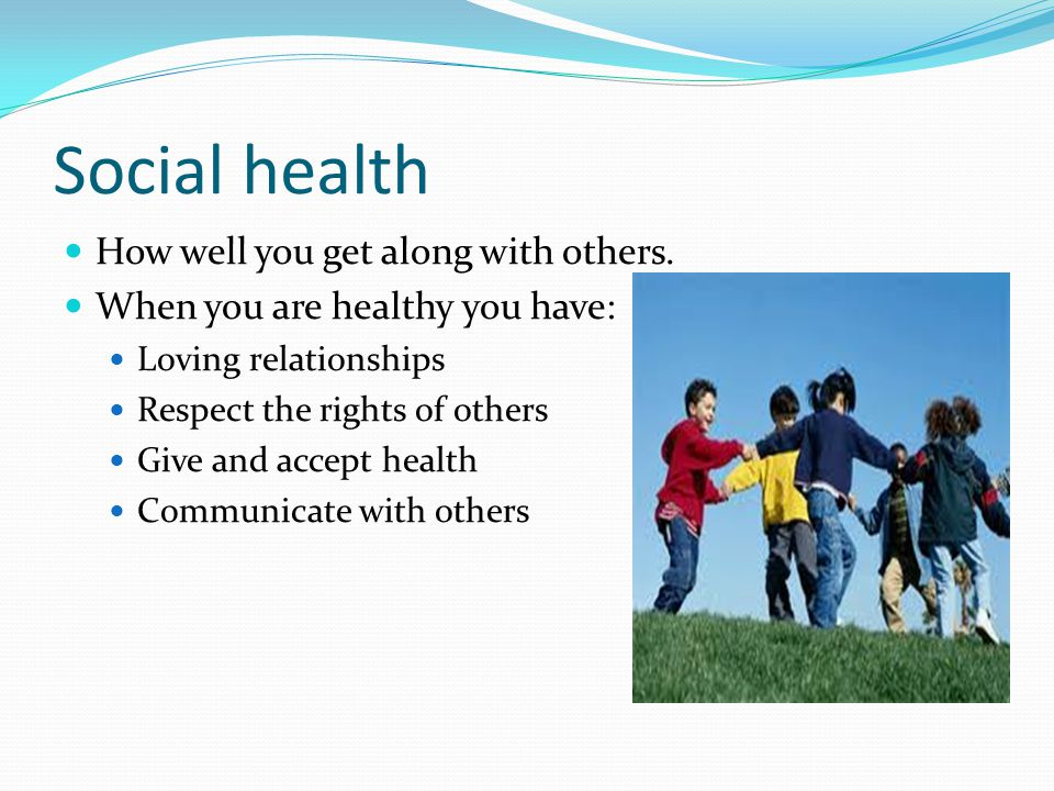 Social health How well you get along with others. When you are healthy you have: Loving relationships Respect the rights of others Give and accept hea
