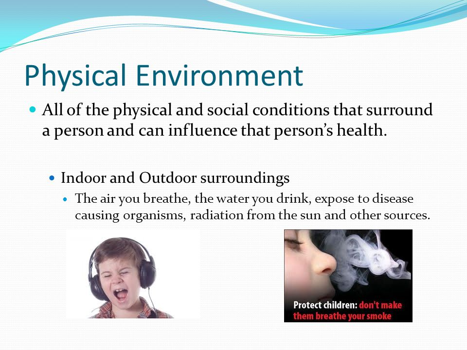 Physical Environment All of the physical and social conditions that surround a person and can influence that person's health. Indoor and Outdoor surro