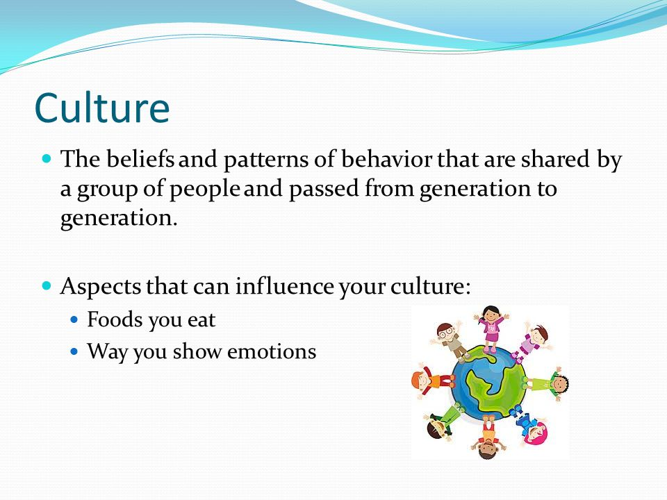 Culture The beliefs and patterns of behavior that are shared by a group of people and passed from generation to generation.
