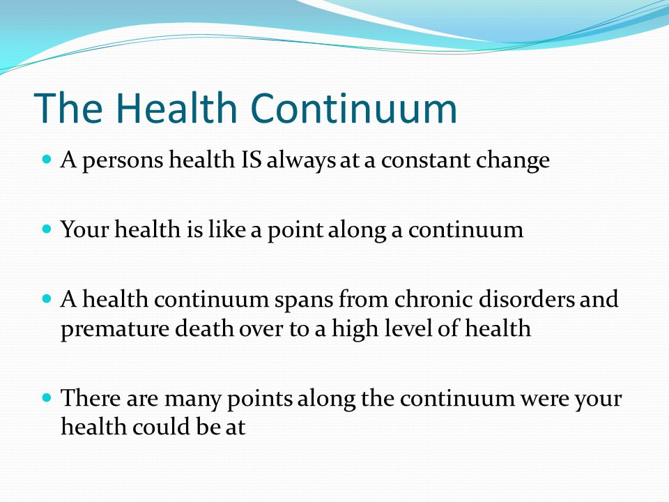 The Health Continuum A persons health IS always at a constant change Your health is like a point along a continuum A health continuum spans from chronic disorders and premature death over to a high level of health There are many points along the continuum were your health could be at