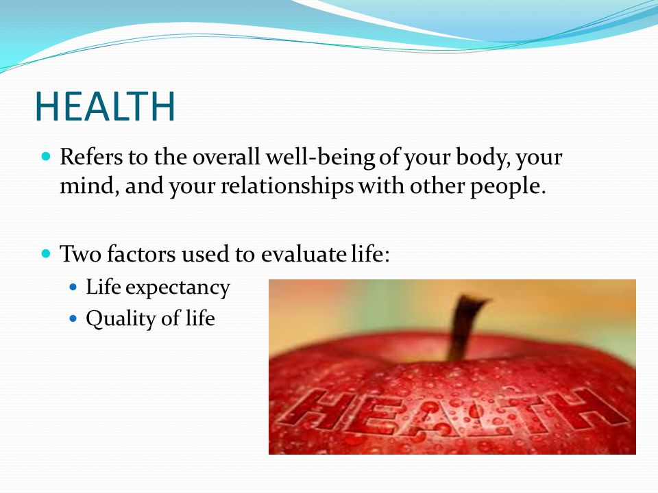 HEALTH Refers to the overall well-being of your body, your mind, and your relationships with other people.