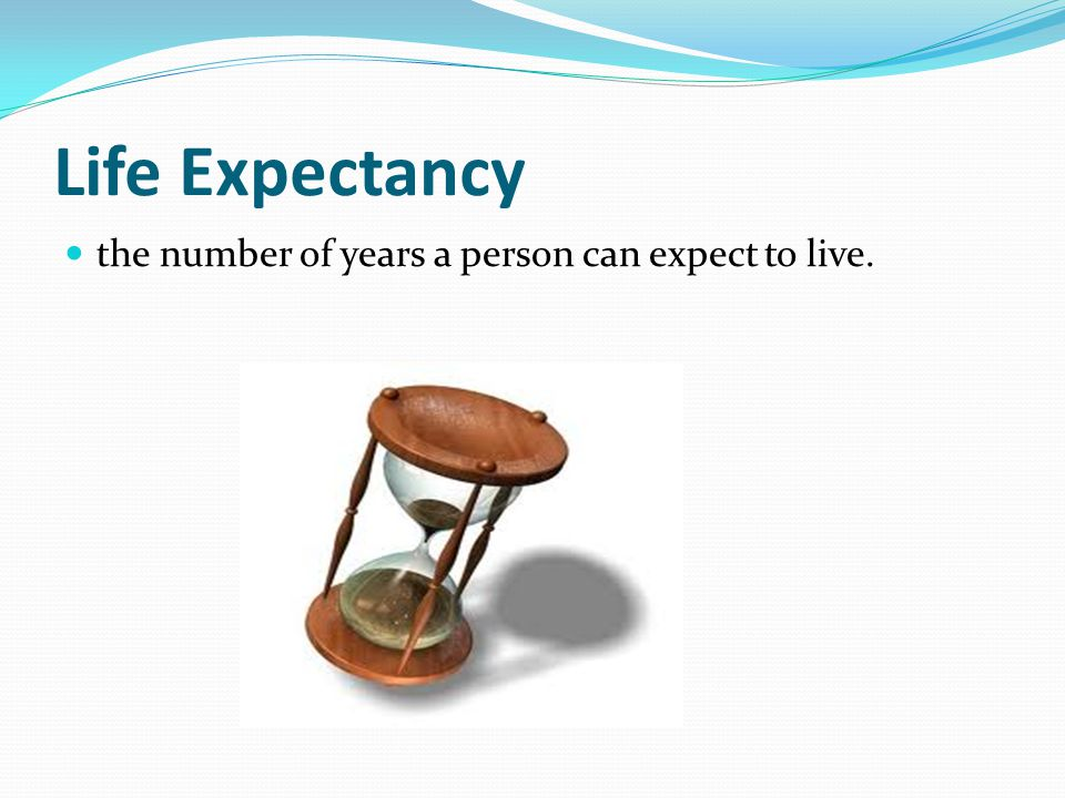 Life Expectancy the number of years a person can expect to live.