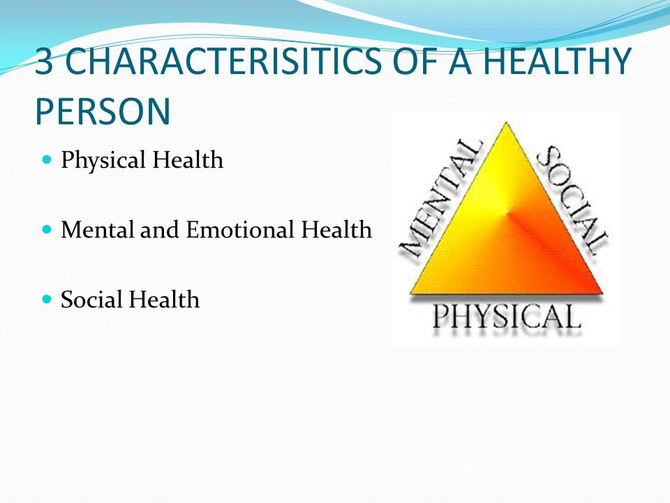 3 CHARACTERISITICS OF A HEALTHY PERSON Physical Health Mental and Emotional Health Social Health