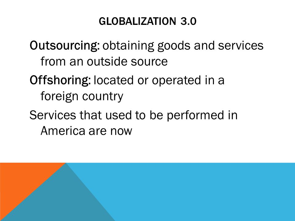 GLOBALIZATION 3.0 Outsourcing: obtaining goods and services from an outside source Offshoring: located or operated in a foreign country Services that used to be performed in America are now