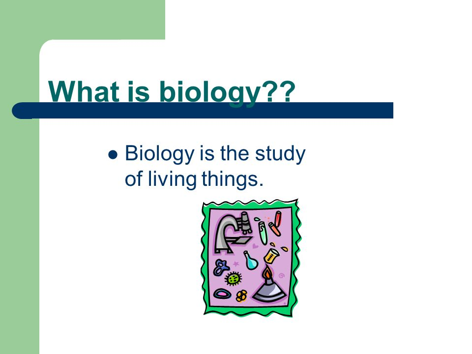 What is biology?? Biology is the study of living things.