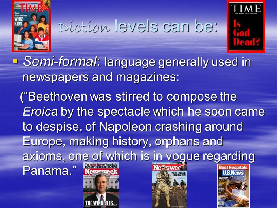 Diction levels can be:  Semi-formal: language generally used in newspapers and magazines: ( Beethoven was stirred to compose the Eroica by the spectacle which he soon came to despise, of Napoleon crashing around Europe, making history, orphans and axioms, one of which is in vogue regarding Panama. ( Beethoven was stirred to compose the Eroica by the spectacle which he soon came to despise, of Napoleon crashing around Europe, making history, orphans and axioms, one of which is in vogue regarding Panama.