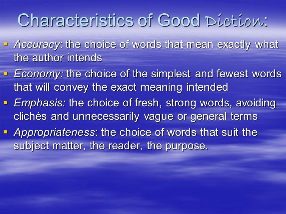 Characteristics of Good Diction :  Accuracy: the choice of words that mean exactly what the author intends  Economy: the choice of the simplest and fewest words that will convey the exact meaning intended  Emphasis: the choice of fresh, strong words, avoiding clichés and unnecessarily vague or general terms  Appropriateness: the choice of words that suit the subject matter, the reader, the purpose.