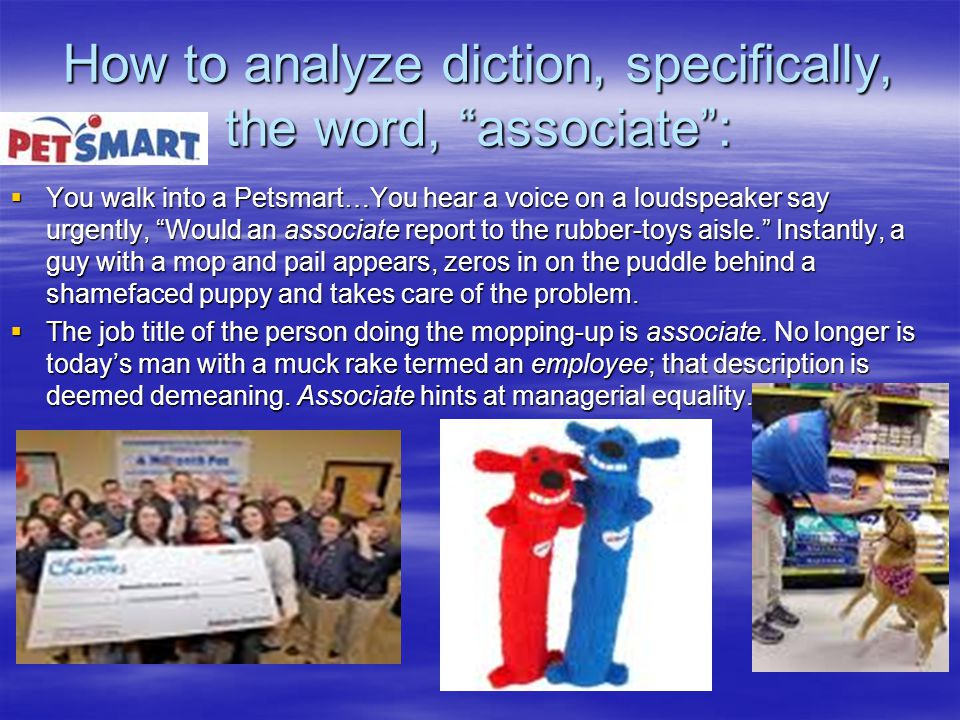 How to analyze diction, specifically, the word, associate :  You walk into a Petsmart…You hear a voice on a loudspeaker say urgently, Would an associate report to the rubber-toys aisle. Instantly, a guy with a mop and pail appears, zeros in on the puddle behind a shamefaced puppy and takes care of the problem.