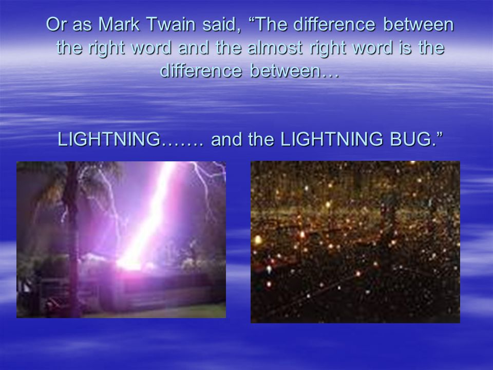 Or as Mark Twain said, The difference between the right word and the almost right word is the difference between… LIGHTNING…….