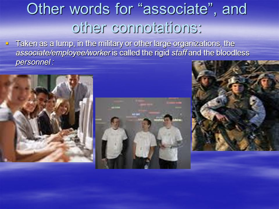 Other words for associate , and other connotations:  Taken as a lump, in the military or other large organizations, the associate/employee/worker is called the rigid staff and the bloodless personnel :