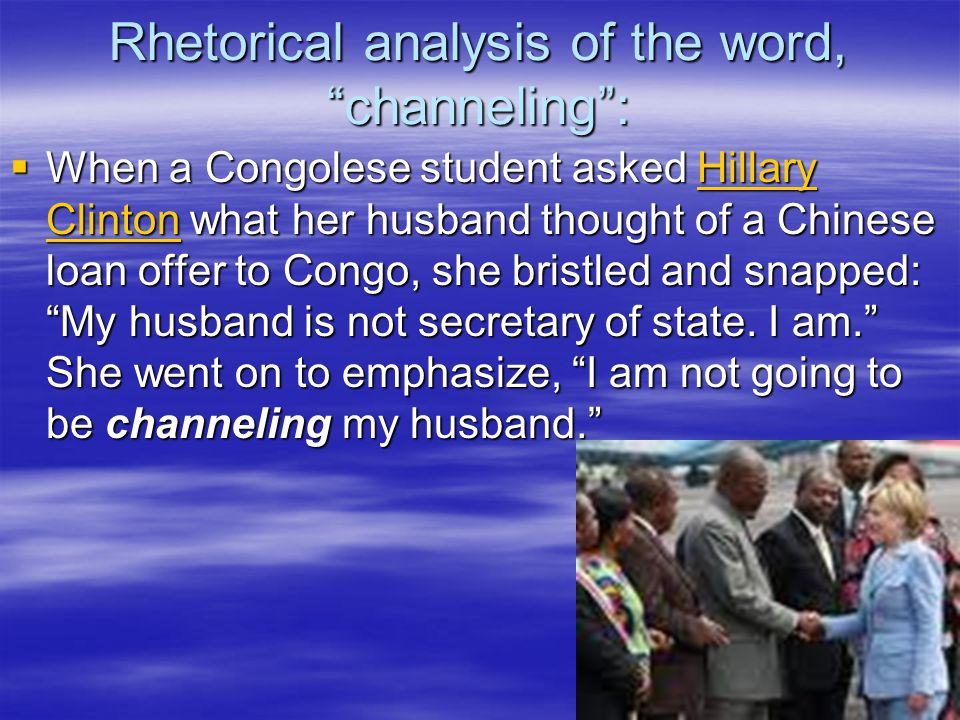 Rhetorical analysis of the word, channeling :  When a Congolese student asked Hillary Clinton what her husband thought of a Chinese loan offer to Congo, she bristled and snapped: My husband is not secretary of state.