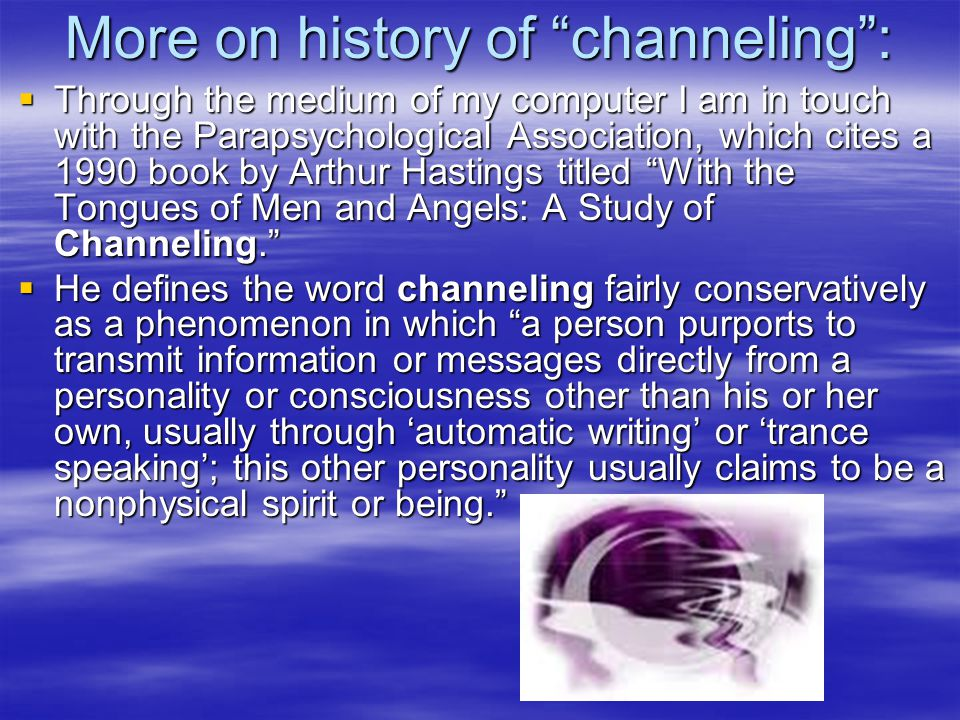 More on history of channeling :  Through the medium of my computer I am in touch with the Parapsychological Association, which cites a 1990 book by Arthur Hastings titled With the Tongues of Men and Angels: A Study of Channeling.  He defines the word channeling fairly conservatively as a phenomenon in which a person purports to transmit information or messages directly from a personality or consciousness other than his or her own, usually through 'automatic writing' or 'trance speaking'; this other personality usually claims to be a nonphysical spirit or being.