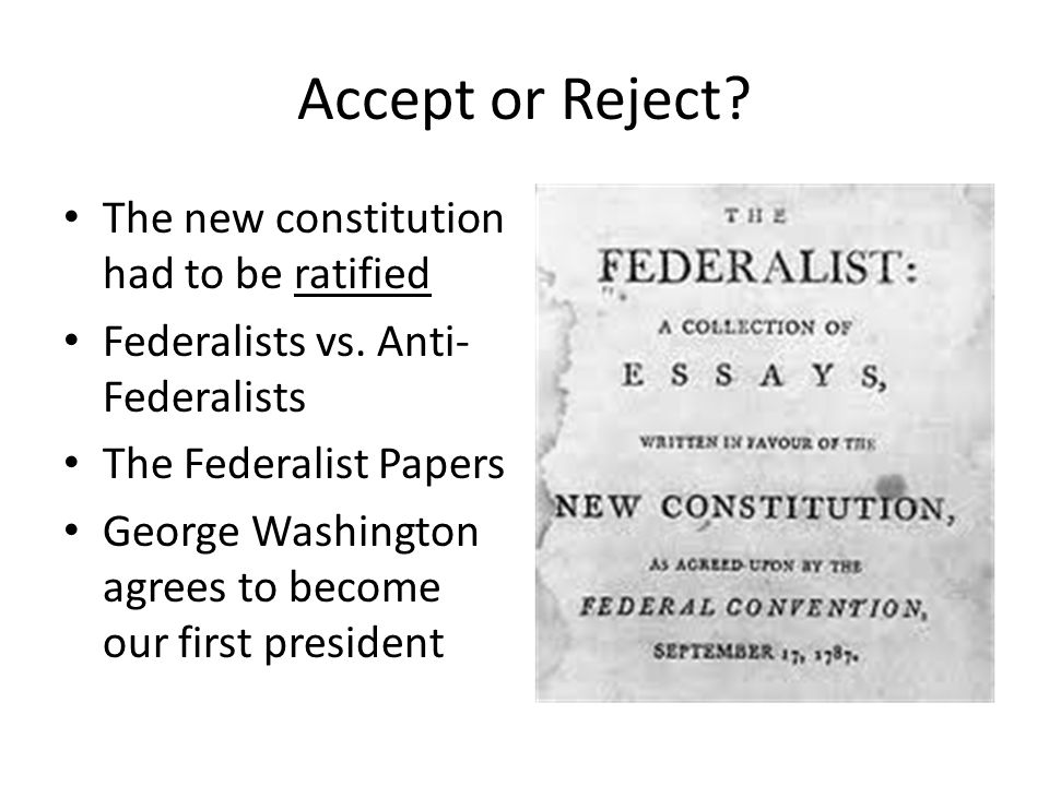 Accept or Reject.The new constitution had to be ratified Federalists vs.