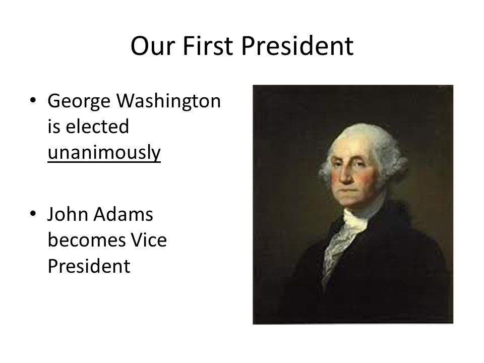 Our First President George Washington is elected unanimously John Adams becomes Vice President