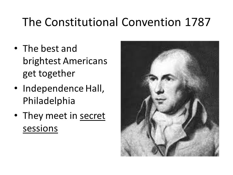 The Constitutional Convention 1787 The best and brightest Americans get together Independence Hall, Philadelphia They meet in secret sessions