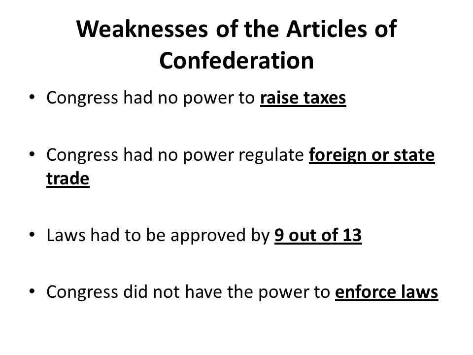 Congress had no power to raise taxes Congress had no power regulate foreign or state trade Laws had to be approved by 9 out of 13 Congress did not have the power to enforce laws Weaknesses of the Articles of Confederation