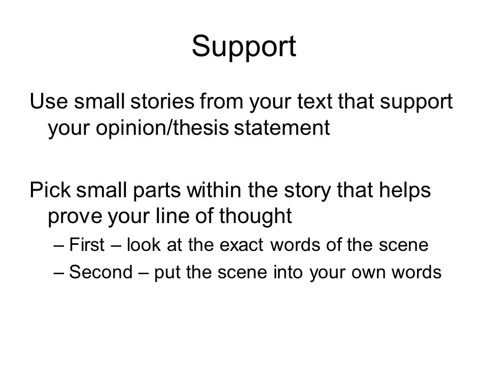 Support Use small stories from your text that support your opinion/thesis statement Pick small parts within the story that helps prove your line of thought –First – look at the exact words of the scene –Second – put the scene into your own words