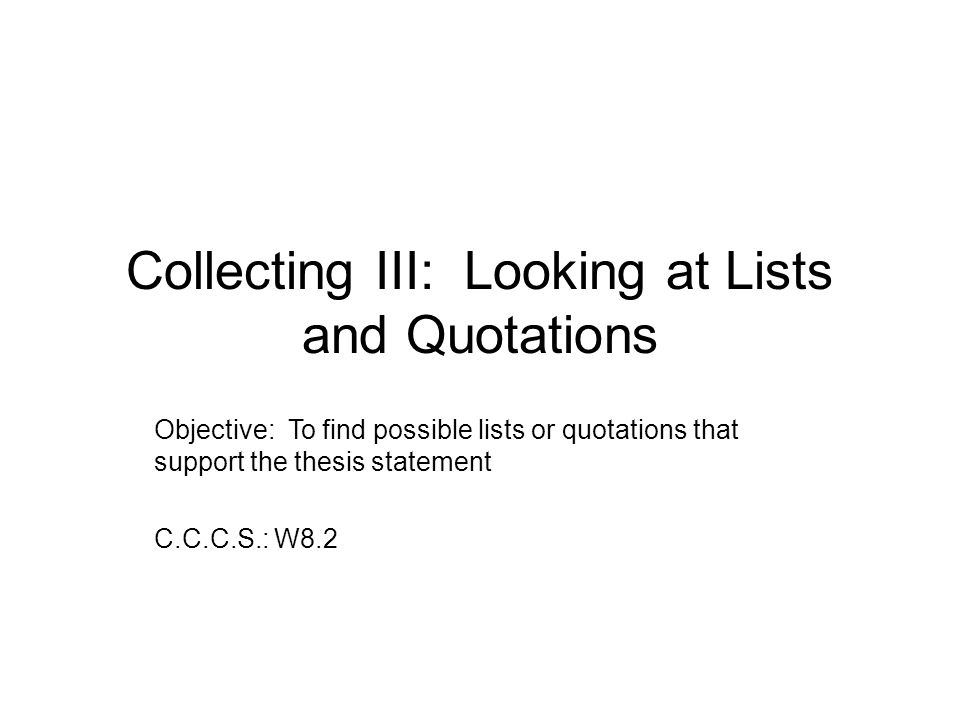 Collecting III: Looking at Lists and Quotations Objective: To find possible lists or quotations that support the thesis statement C.C.C.S.: W8.2