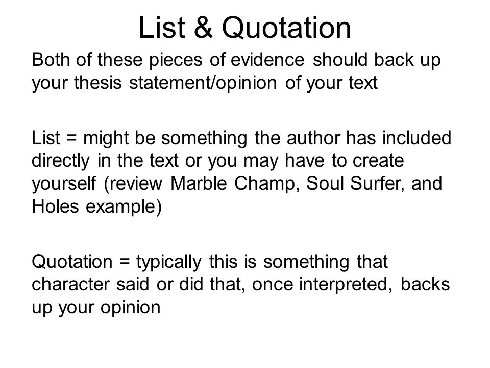 List & Quotation Both of these pieces of evidence should back up your thesis statement/opinion of your text List = might be something the author has included directly in the text or you may have to create yourself (review Marble Champ, Soul Surfer, and Holes example) Quotation = typically this is something that character said or did that, once interpreted, backs up your opinion