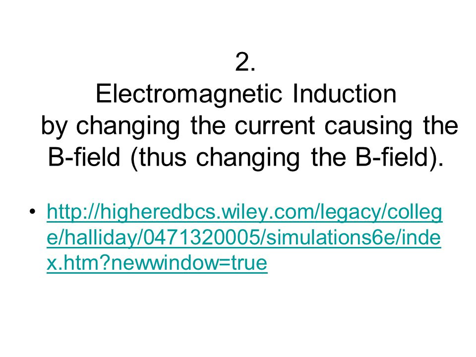 2. Electromagnetic Induction by changing the current causing the B-field (thus changing the B-field). http://higheredbcs.wiley.com/legacy/colleg e/hal