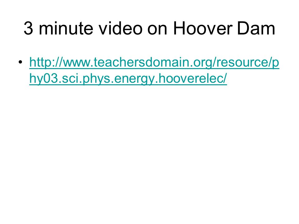 3 minute video on Hoover Dam http://www.teachersdomain.org/resource/p hy03.sci.phys.energy.hooverelec/http://www.teachersdomain.org/resource/p hy03.sc