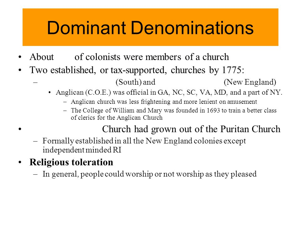 Dominant Denominations About of colonists were members of a church Two established, or tax-supported, churches by 1775: – (South) and (New England) An