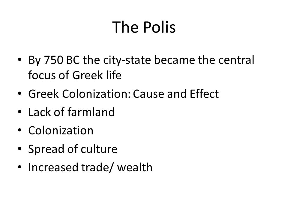 The Polis By 750 BC the city-state became the central focus of Greek life Greek Colonization: Cause and Effect Lack of farmland Colonization Spread of