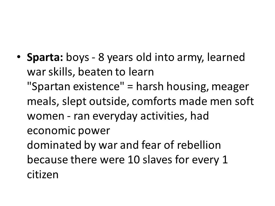 Sparta: boys - 8 years old into army, learned war skills, beaten to learn