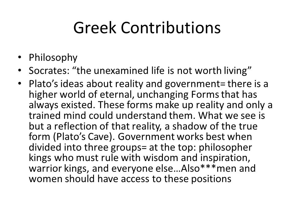 "Greek Contributions Philosophy Socrates: ""the unexamined life is not worth living"" Plato's ideas about reality and government= there is a higher world"