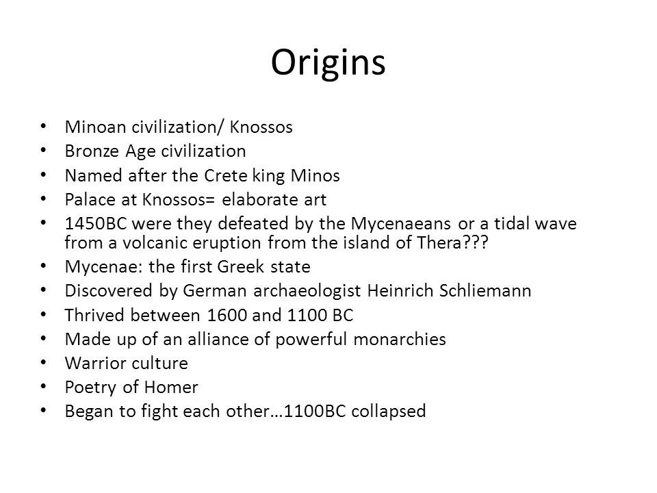 Origins Minoan civilization/ Knossos Bronze Age civilization Named after the Crete king Minos Palace at Knossos= elaborate art 1450BC were they defeat