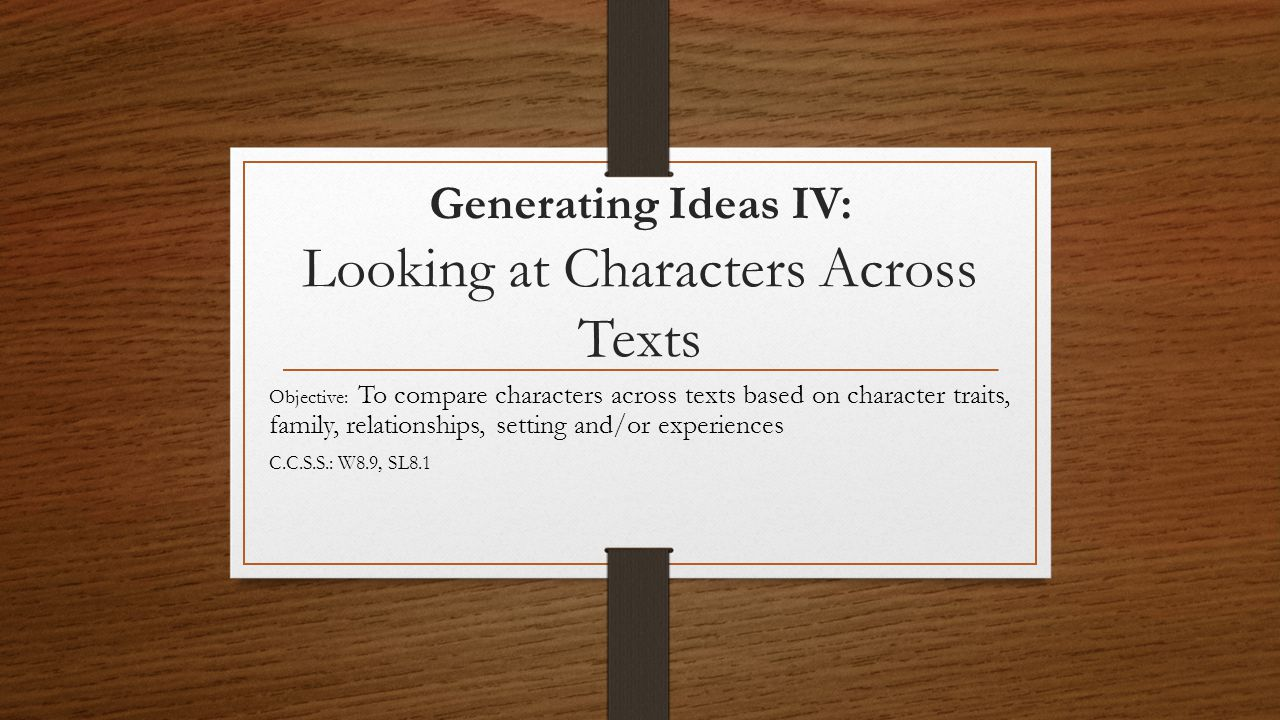 Generating Ideas IV: Looking at Characters Across Texts Objective: To compare characters across texts based on character traits, family, relationships