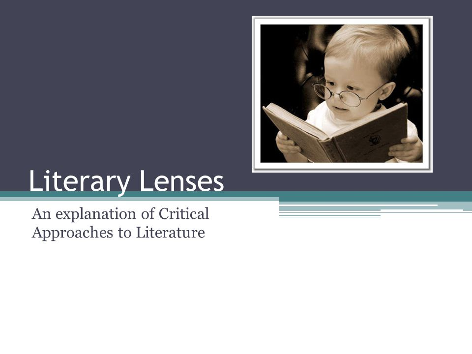 Literary Lenses An explanation of Critical Approaches to Literature
