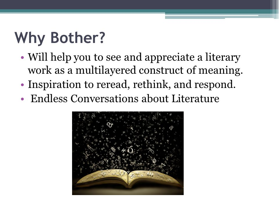 Why Bother? Will help you to see and appreciate a literary work as a multilayered construct of meaning. Inspiration to reread, rethink, and respond. E