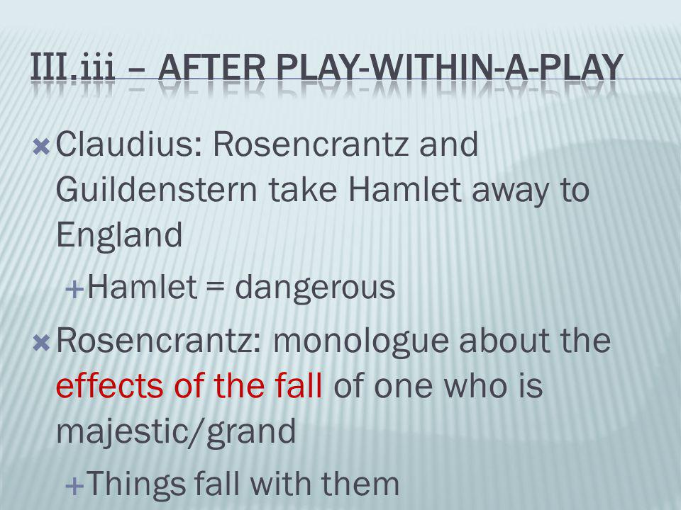  Claudius: Rosencrantz and Guildenstern take Hamlet away to England  Hamlet = dangerous  Rosencrantz: monologue about the effects of the fall of on