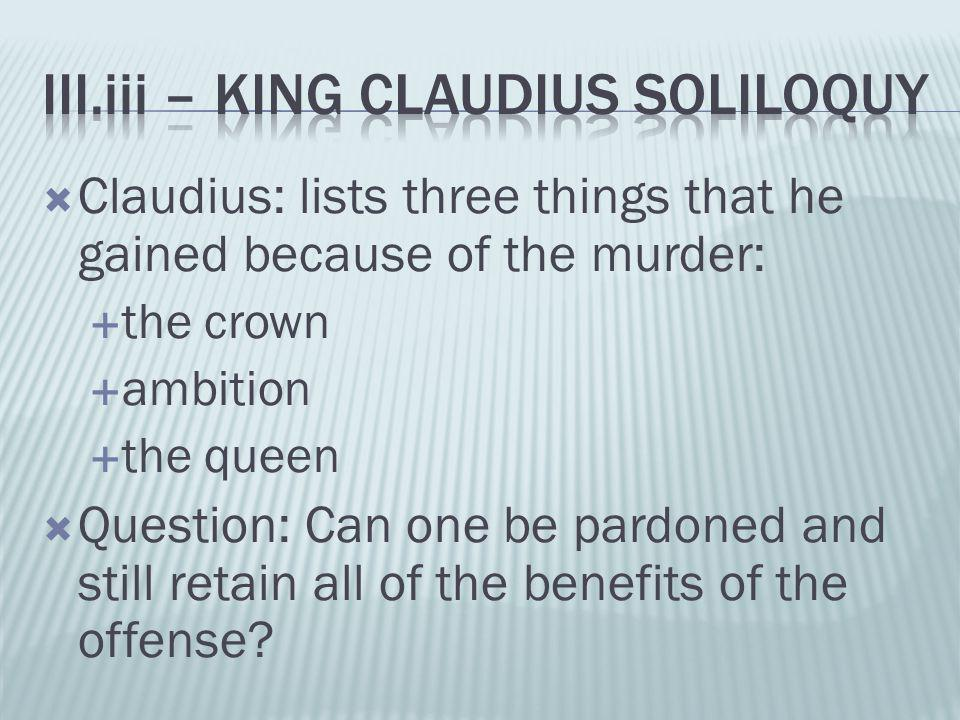  Claudius: lists three things that he gained because of the murder:  the crown  ambition  the queen  Question: Can one be pardoned and still reta