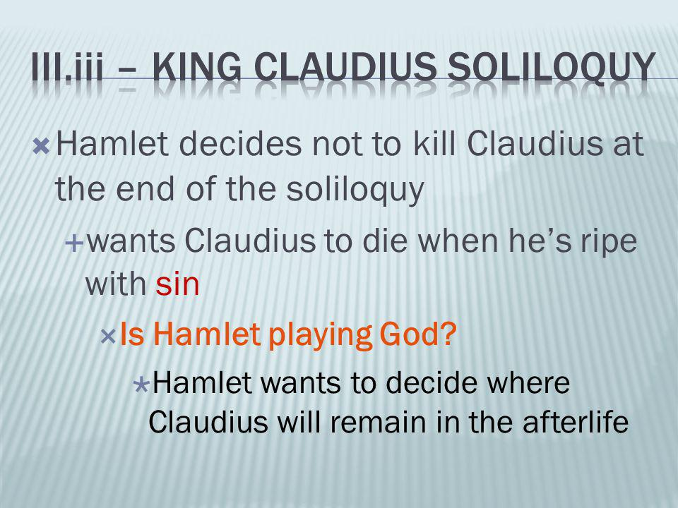  Hamlet decides not to kill Claudius at the end of the soliloquy  wants Claudius to die when he's ripe with sin  Is Hamlet playing God?  Hamlet wa