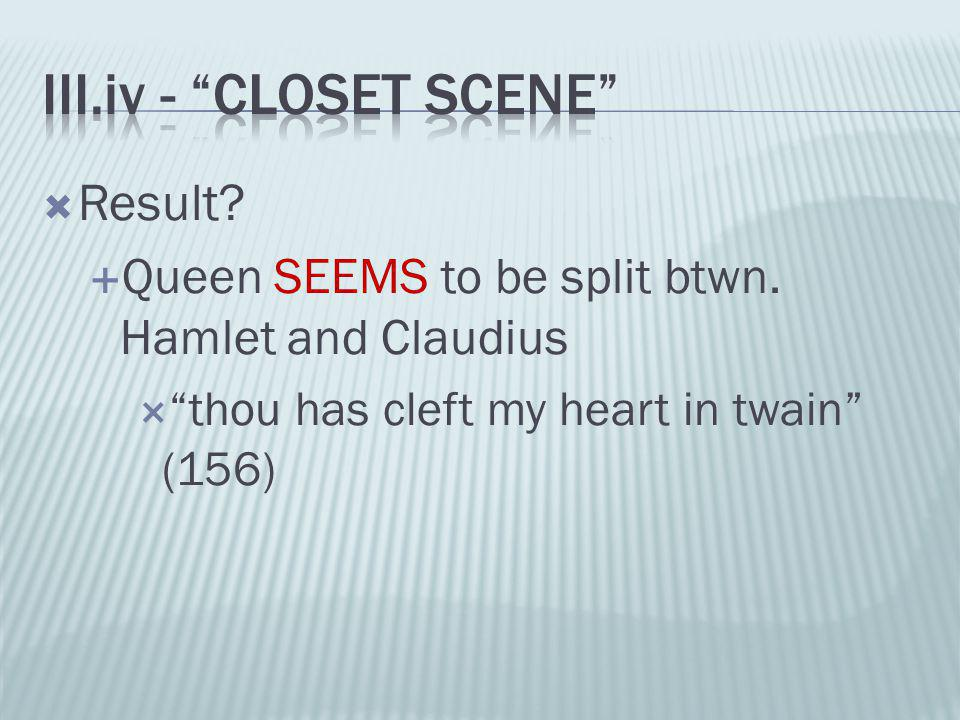 """ Result?  Queen SEEMS to be split btwn. Hamlet and Claudius  """"thou has cleft my heart in twain"""" (156)"""
