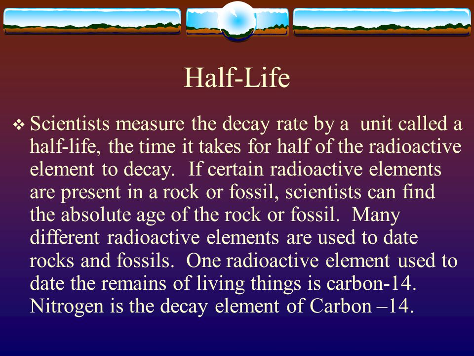 Half-Life  Scientists measure the decay rate by a unit called a half-life, the time it takes for half of the radioactive element to decay. If certain