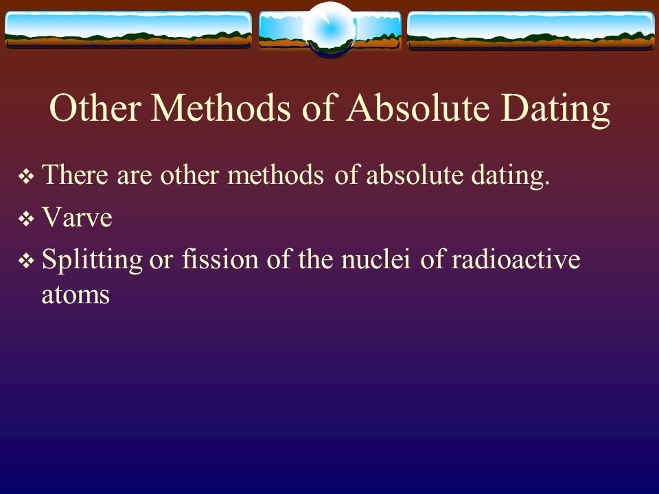 Other Methods of Absolute Dating  There are other methods of absolute dating.  Varve  Splitting or fission of the nuclei of radioactive atoms