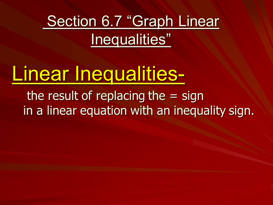 "Section 6.7 ""Graph Linear Inequalities"" Section 6.7 ""Graph Linear Inequalities"" Linear Inequalities- the result of replacing the = sign the result of"
