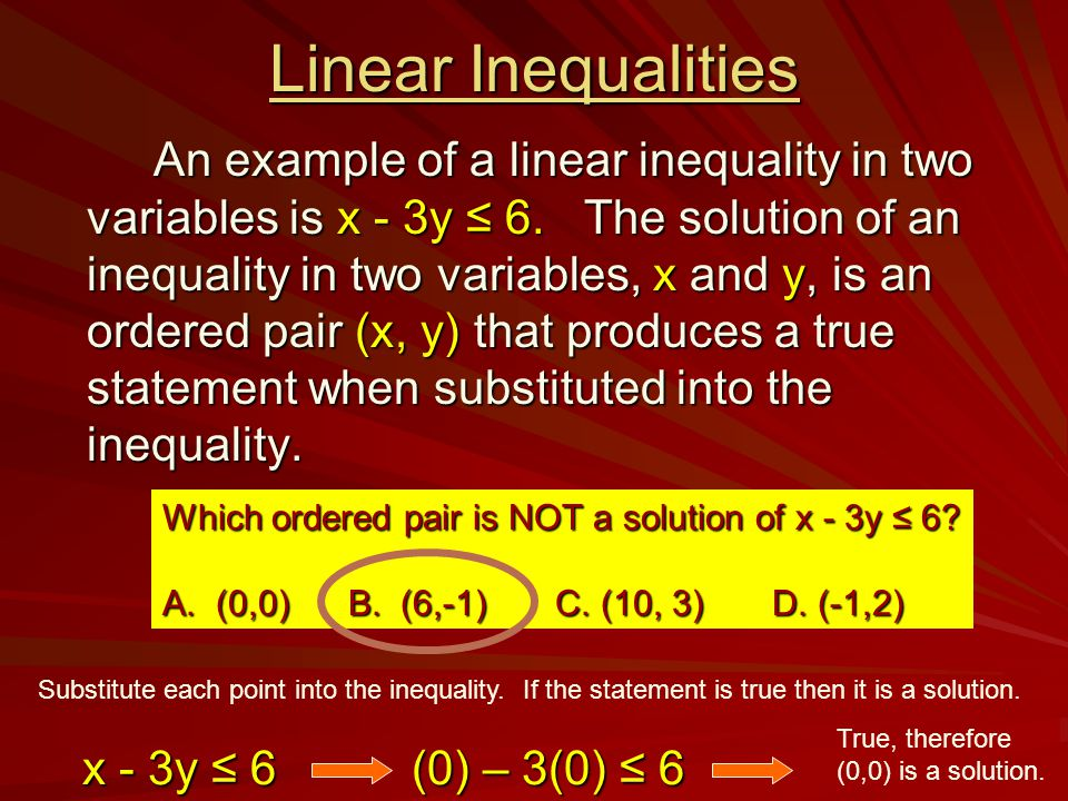 Linear Inequalities An example of a linear inequality in two variables is x - 3y ≤ 6. The solution of an inequality in two variables, x and y, is an o