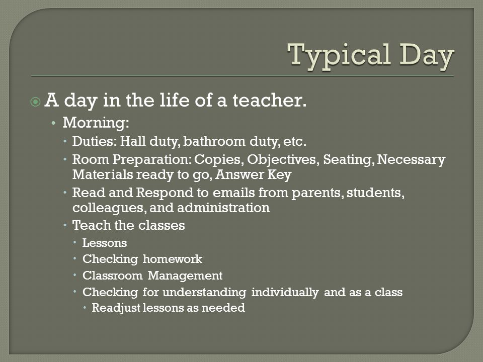 A day in the life of a teacher. Morning:  Duties: Hall duty, bathroom duty, etc.