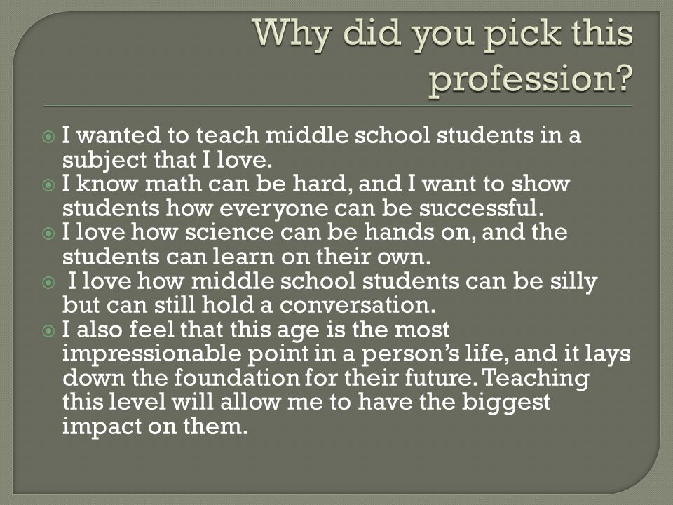  I wanted to teach middle school students in a subject that I love.
