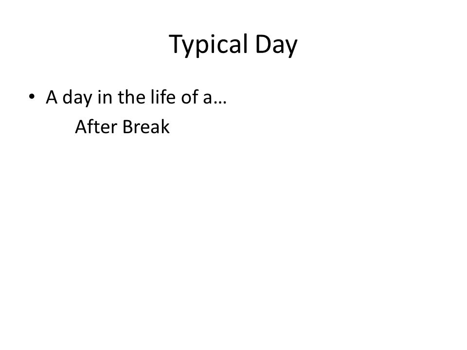 Typical Day A day in the life of a… After Break